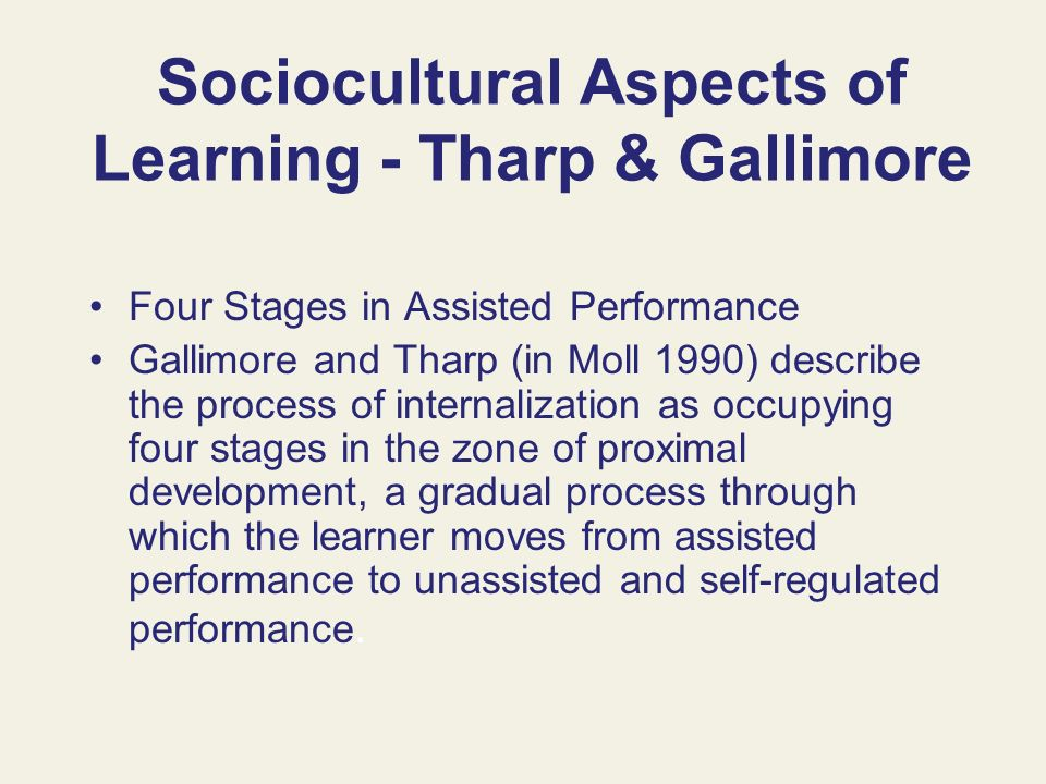 Sociocultural Aspects of Learning - Tharp & Gallimore Four Stages in Assisted Performance Gallimore and Tharp (in Moll 1990) describe the process of i