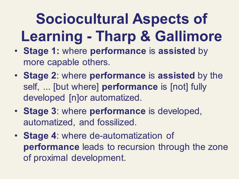 Sociocultural Aspects of Learning - Tharp & Gallimore Stage 1: where performance is assisted by more capable others. Stage 2: where performance is ass