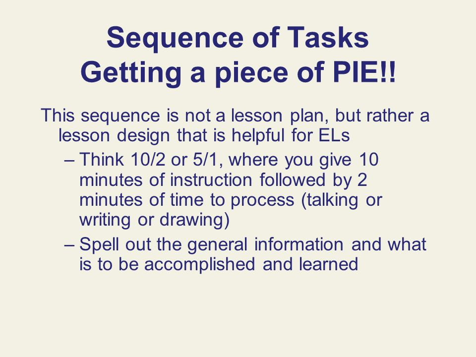 Sequence of Tasks Getting a piece of PIE!! This sequence is not a lesson plan, but rather a lesson design that is helpful for ELs –Think 10/2 or 5/1,
