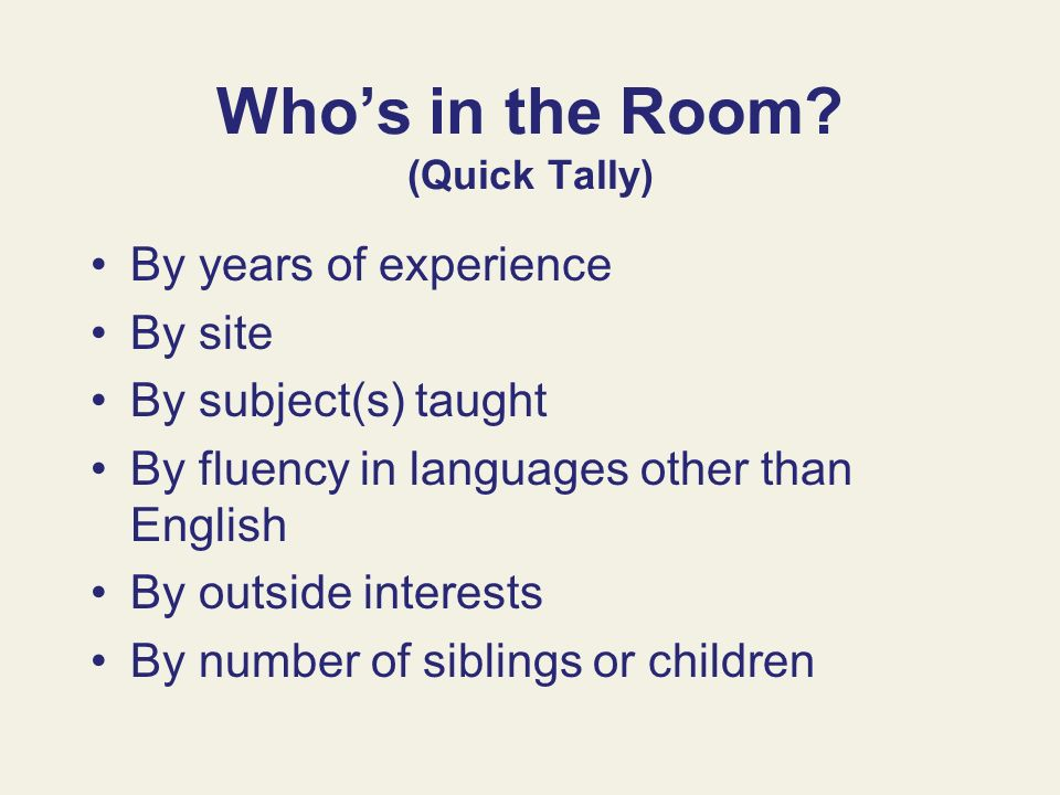 Whos in the Room? (Quick Tally) By years of experience By site By subject(s) taught By fluency in languages other than English By outside interests By