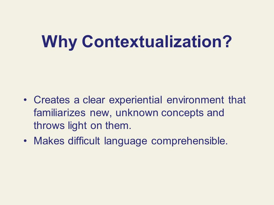 Why Contextualization? Creates a clear experiential environment that familiarizes new, unknown concepts and throws light on them. Makes difficult lang