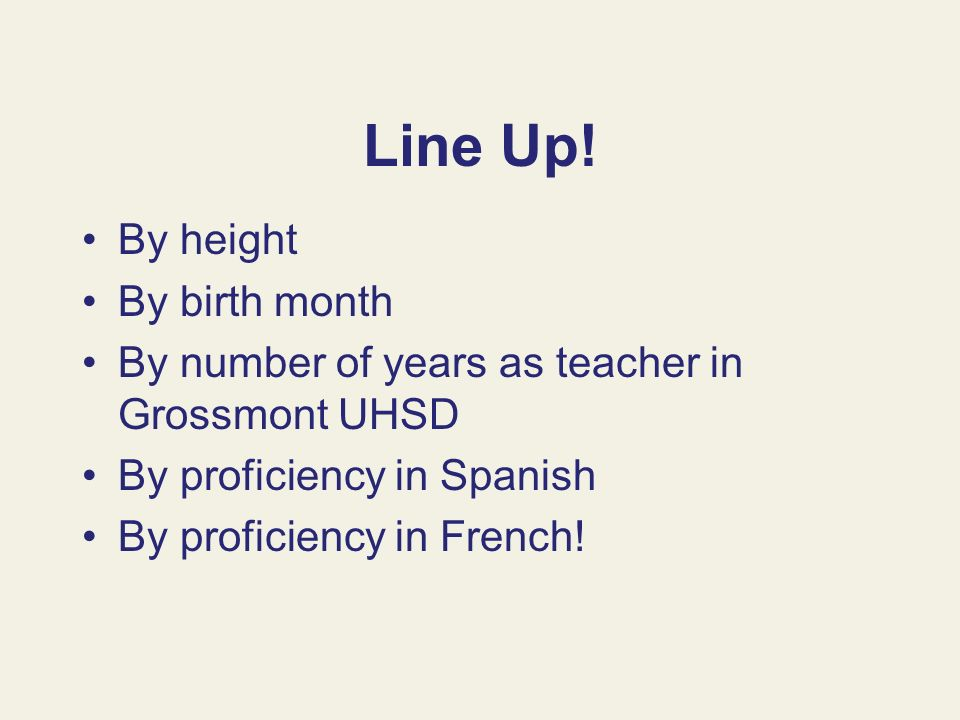 Line Up! By height By birth month By number of years as teacher in Grossmont UHSD By proficiency in Spanish By proficiency in French!