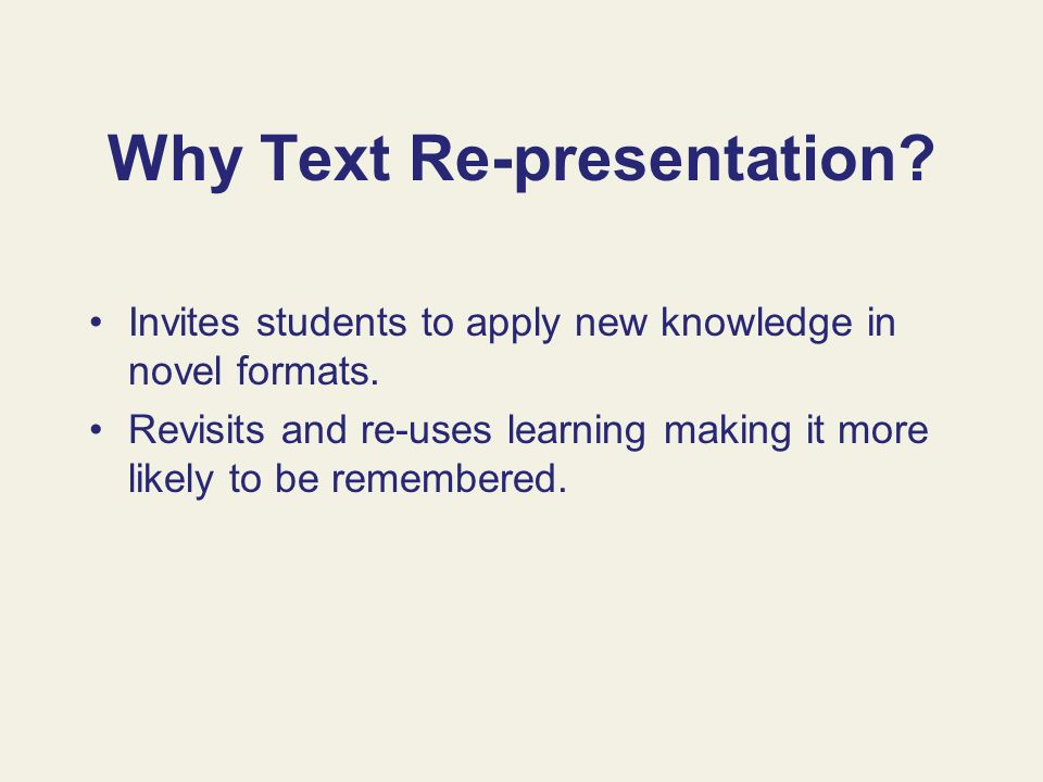 Why Text Re-presentation? Invites students to apply new knowledge in novel formats. Revisits and re-uses learning making it more likely to be remember