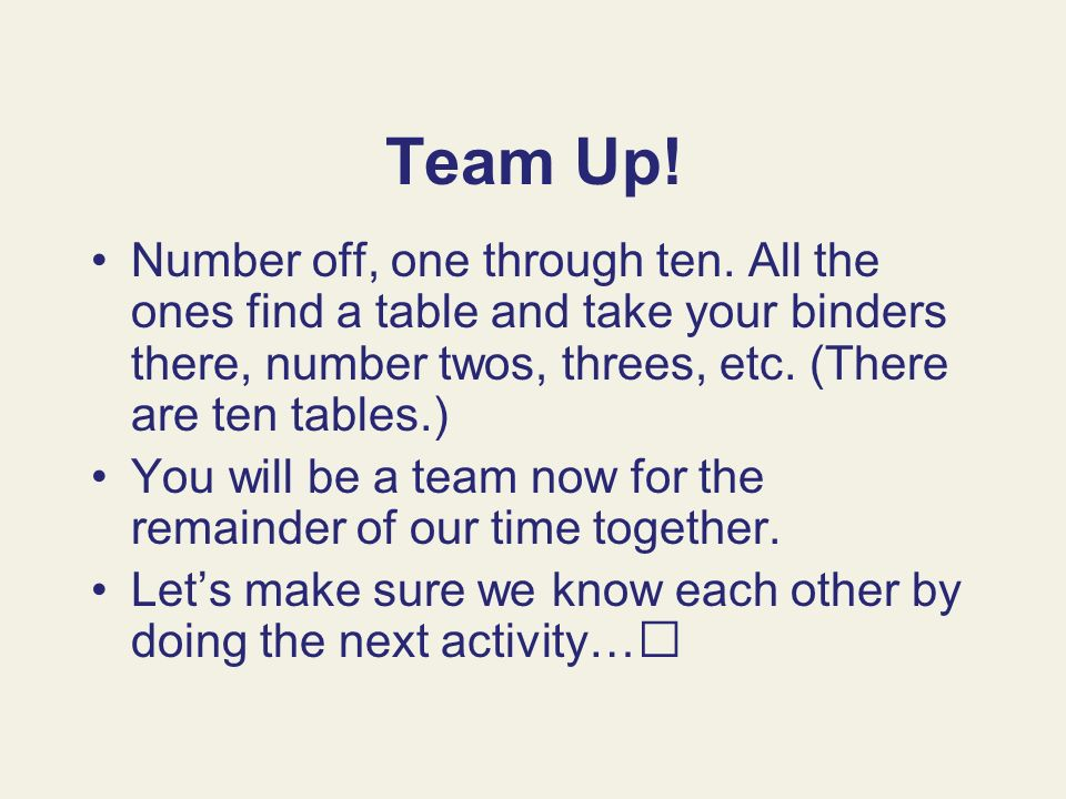 Team Up! Number off, one through ten. All the ones find a table and take your binders there, number twos, threes, etc. (There are ten tables.) You wil