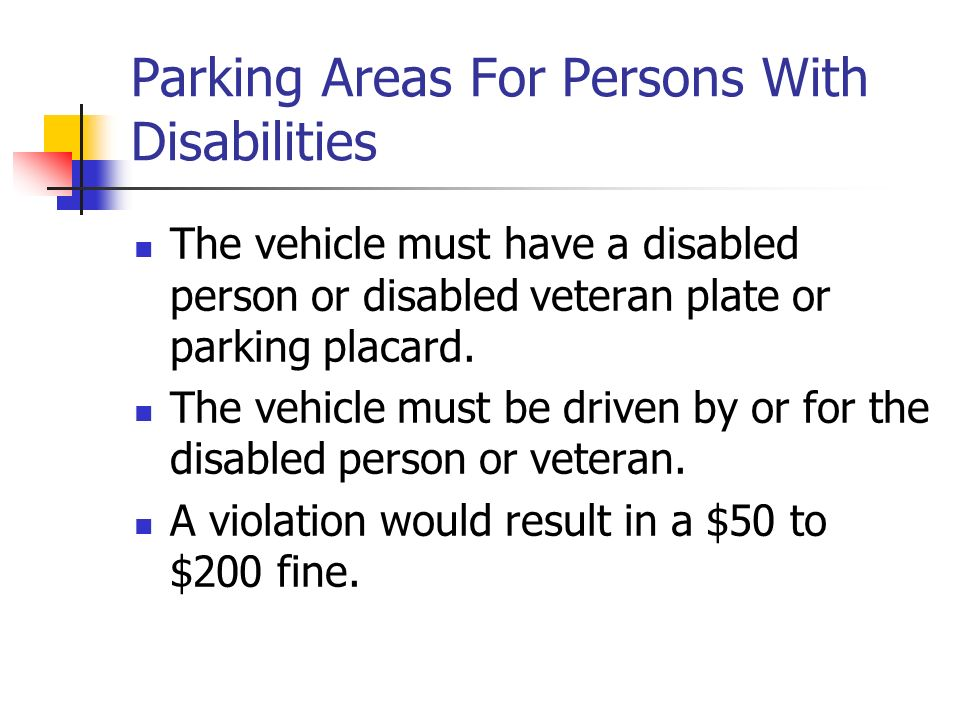 Parking Areas For Persons With Disabilities The vehicle must have a disabled person or disabled veteran plate or parking placard.