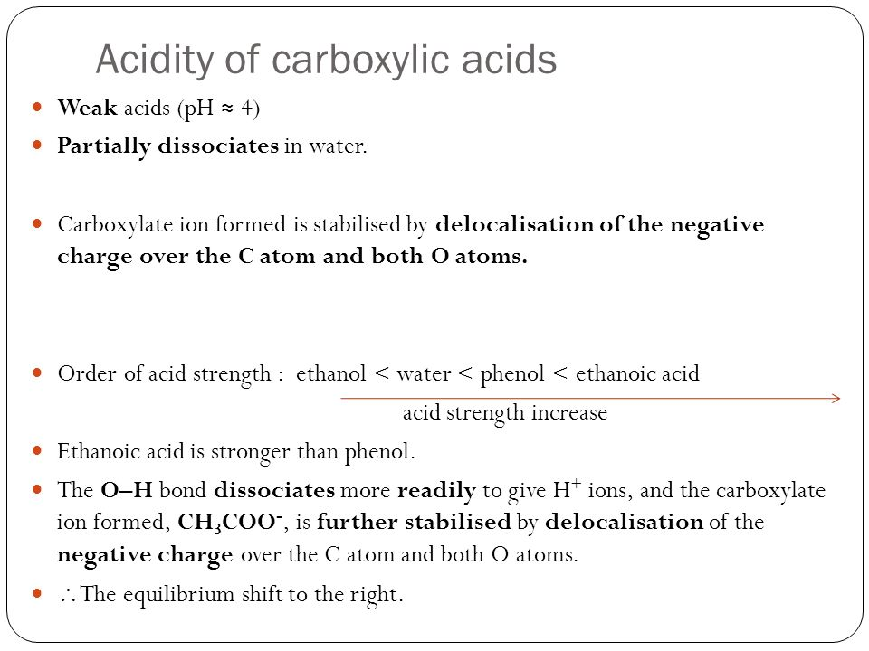 Acidity of carboxylic acids Weak acids (pH 4) Partially dissociates in water.