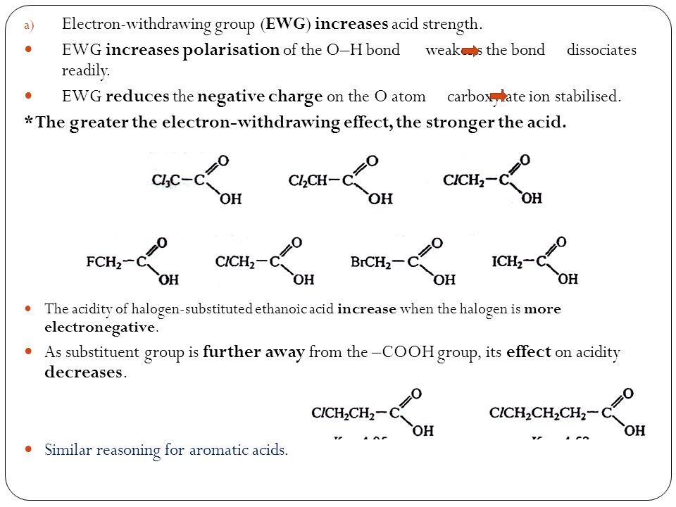 a) Electron-withdrawing group (EWG) increases acid strength. EWG increases polarisation of the O–H bond weakens the bond dissociates readily. EWG redu