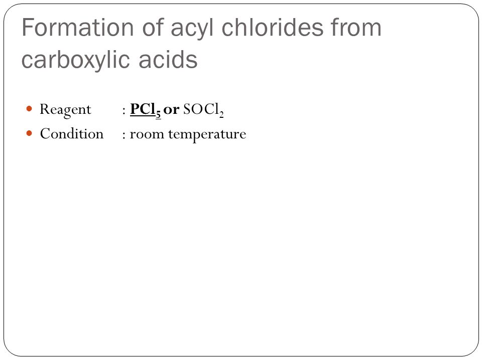 Formation of acyl chlorides from carboxylic acids Reagent: PCl 5 or SOCl 2 Condition: room temperature