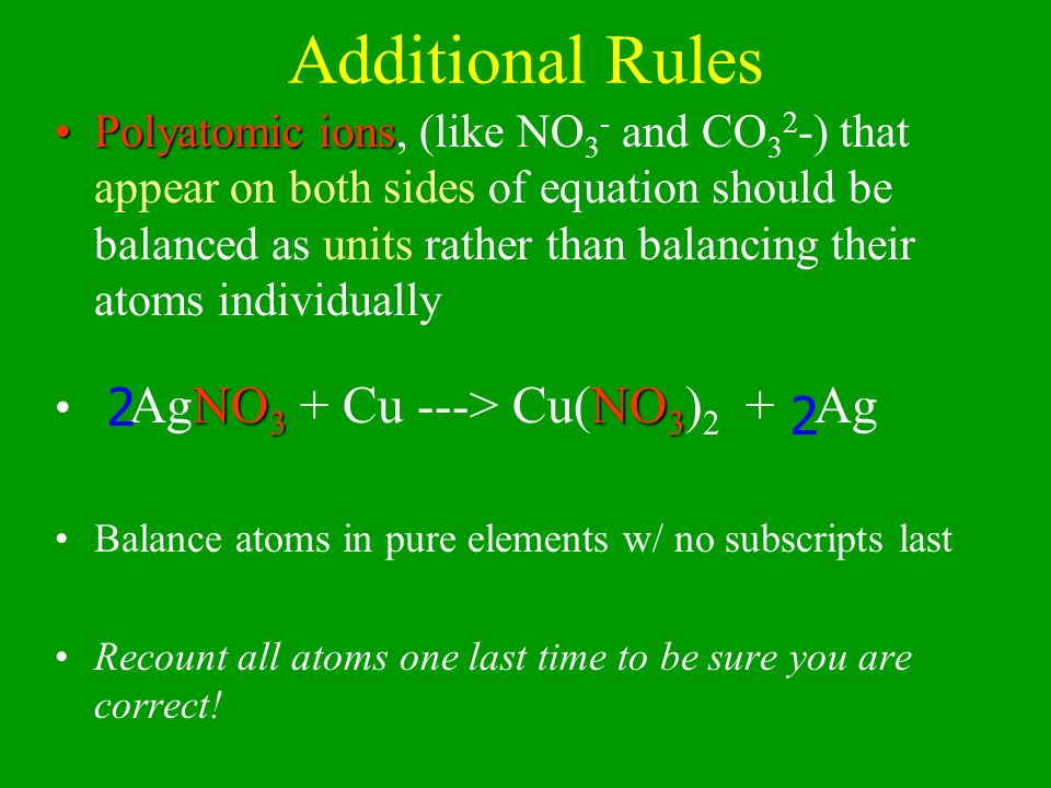 Additional Rules Polyatomic ionsPolyatomic ions, (like NO 3 - and CO 3 2 -) that appear on both sides of equation should be balanced as units rather t