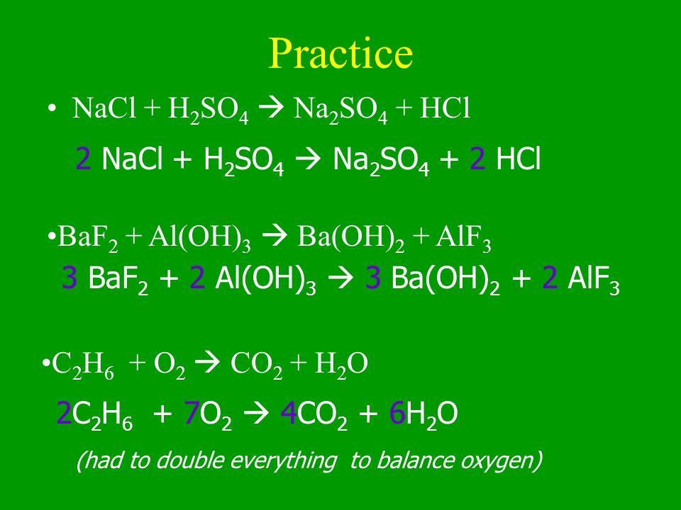 Practice NaCl + H 2 SO 4 Na 2 SO 4 + HCl 2 NaCl + H 2 SO 4 Na 2 SO 4 + 2 HCl 3 BaF 2 + 2 Al(OH) 3 3 Ba(OH) 2 + 2 AlF 3 2C 2 H 6 + 7O 2 4CO 2 + 6H 2 O