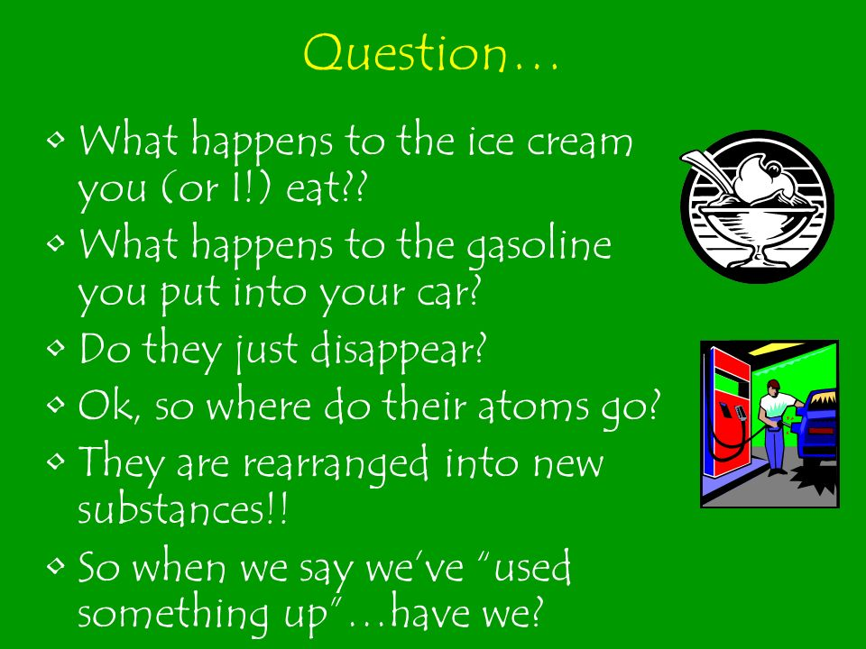 Question… What happens to the ice cream you (or I!) eat?? What happens to the gasoline you put into your car? Do they just disappear? Ok, so where do