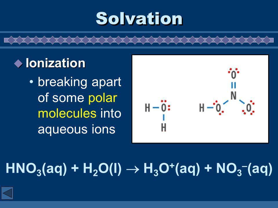 Solvation Ionization Ionization breaking apart of some polar molecules into aqueous ions HNO 3 (aq) + H 2 O(l) H 3 O + (aq) + NO 3 – (aq)