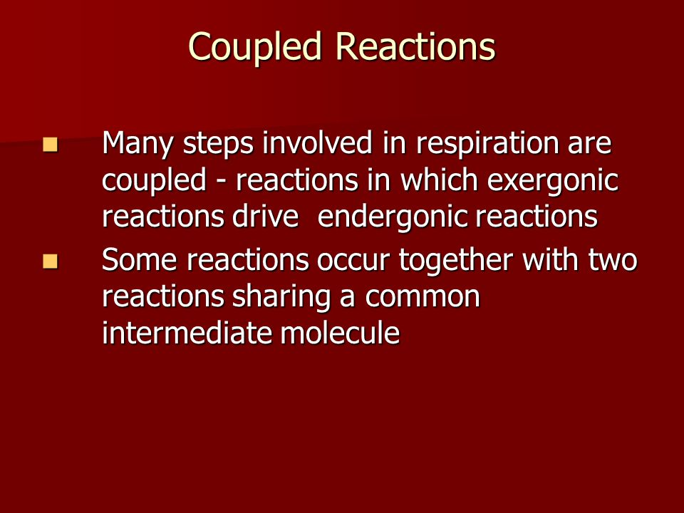 Coupled Reactions Many steps involved in respiration are coupled - reactions in which exergonic reactions drive endergonic reactions Many steps involv