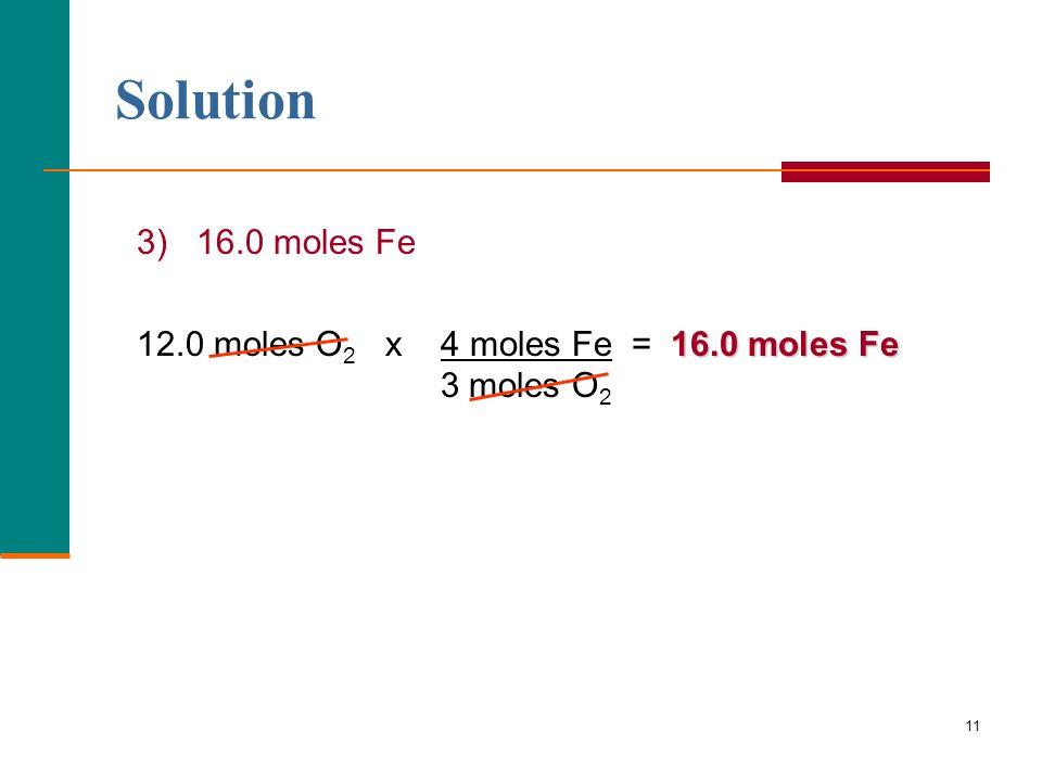 11 3) 16.0 moles Fe 16.0 moles Fe 12.0 moles O 2 x 4 moles Fe = 16.0 moles Fe 3 moles O 2 Solution