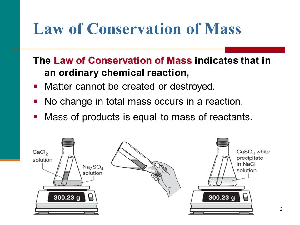2 Law of Conservation of Mass Law of Conservation of Mass The Law of Conservation of Mass indicates that in an ordinary chemical reaction, Matter cann