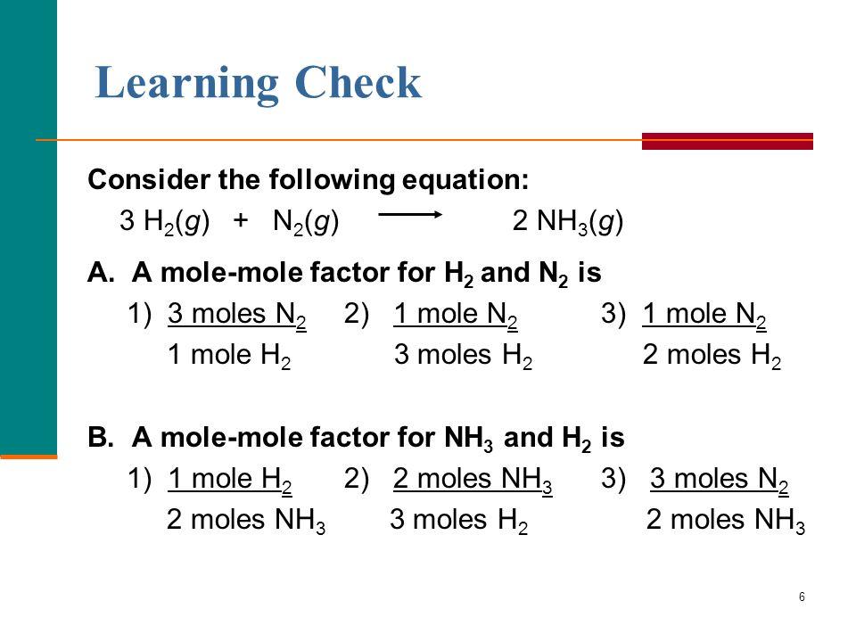 6 Consider the following equation: 3 H 2 (g) + N 2 (g) 2 NH 3 (g) A. A mole-mole factor for H 2 and N 2 is 1) 3 moles N 2 2) 1 mole N 2 3) 1 mole N 2