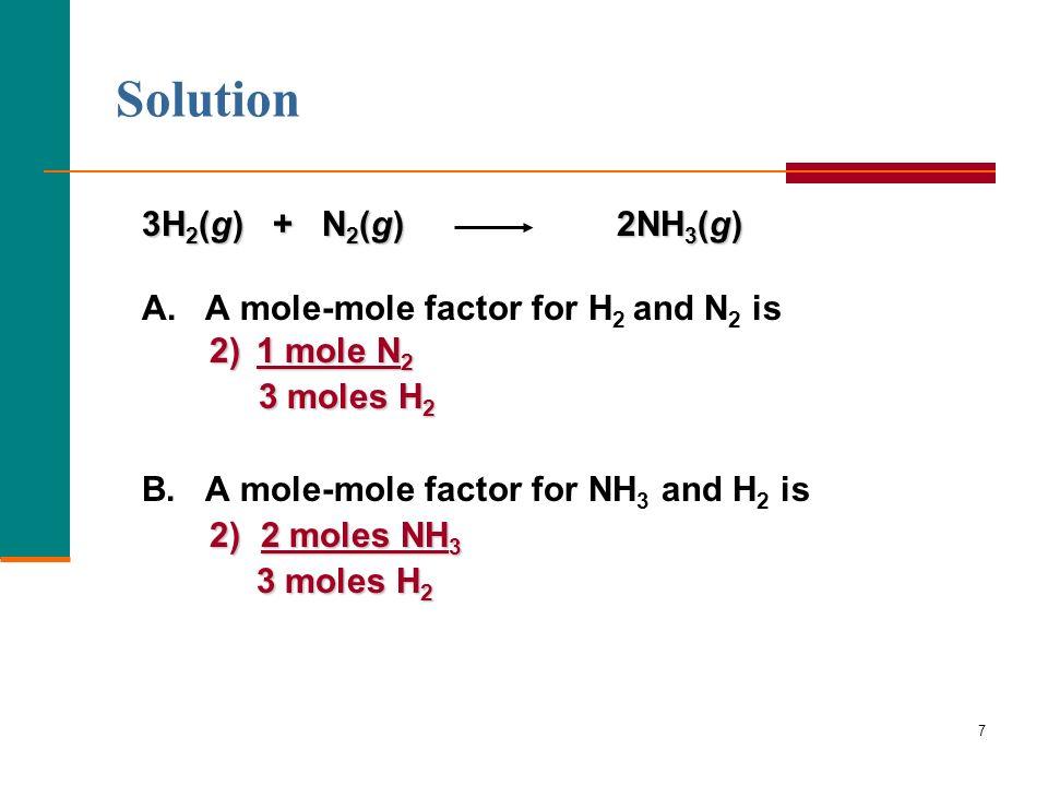 7 3H 2 (g) + N 2 (g) 2NH 3 (g) A. A mole-mole factor for H 2 and N 2 is 2) 1 mole N 2 3 moles H 2 3 moles H 2 B. A mole-mole factor for NH 3 and H 2 i