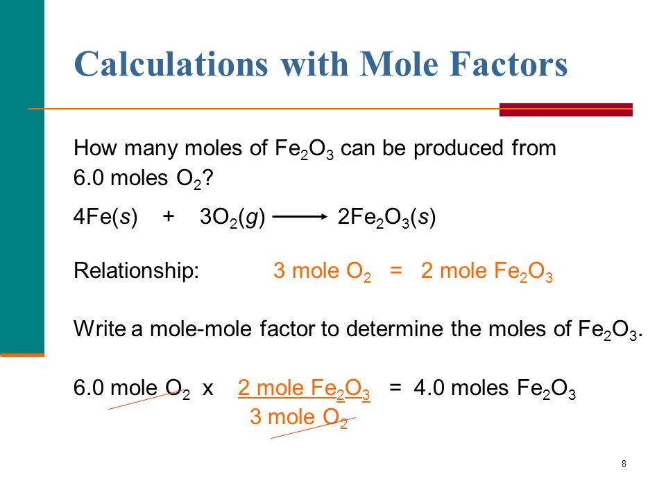 8 How many moles of Fe 2 O 3 can be produced from 6.0 moles O 2 ? 4Fe(s) + 3O 2 (g) 2Fe 2 O 3 (s) Relationship:3 mole O 2 = 2 mole Fe 2 O 3 Write a mo