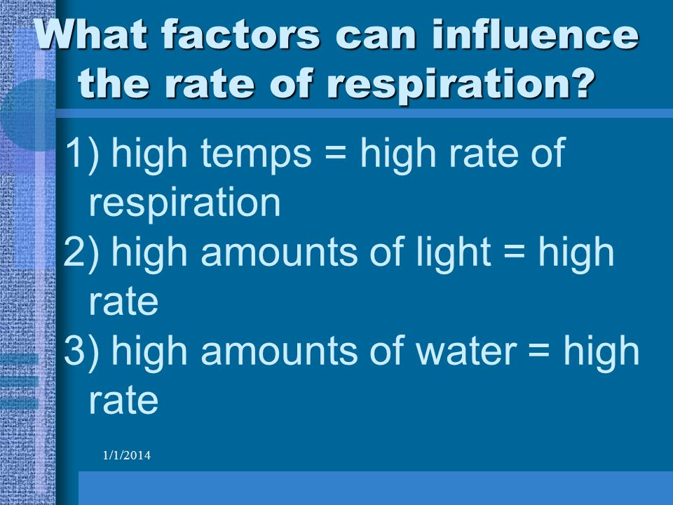 1/1/2014 What factors can influence the rate of respiration.