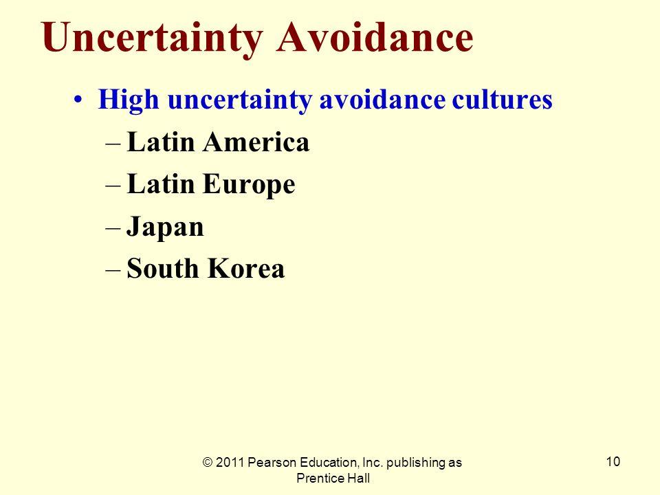 © 2011 Pearson Education, Inc. publishing as Prentice Hall 10 Uncertainty Avoidance High uncertainty avoidance cultures –Latin America –Latin Europe –