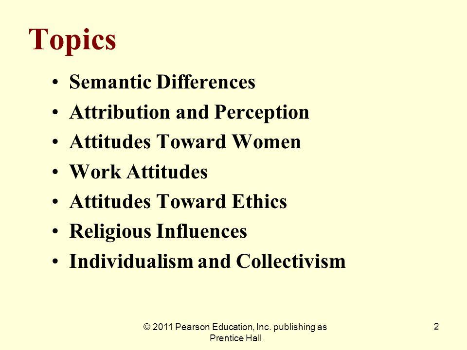 © 2011 Pearson Education, Inc. publishing as Prentice Hall 2 Topics Semantic Differences Attribution and Perception Attitudes Toward Women Work Attitu