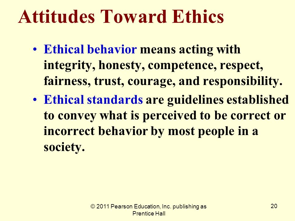 © 2011 Pearson Education, Inc. publishing as Prentice Hall 20 Attitudes Toward Ethics Ethical behavior means acting with integrity, honesty, competenc