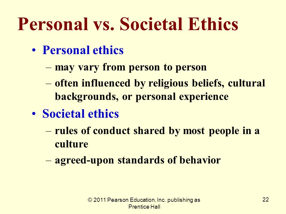 © 2011 Pearson Education, Inc. publishing as Prentice Hall 22 Personal vs. Societal Ethics Personal ethics –may vary from person to person –often infl