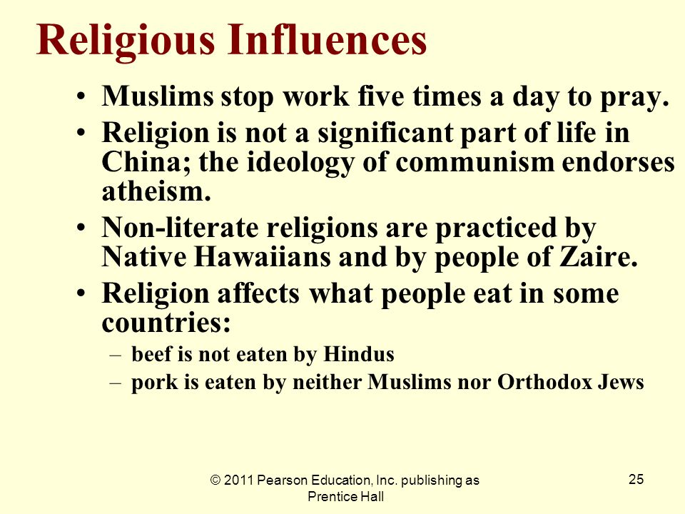 © 2011 Pearson Education, Inc. publishing as Prentice Hall 25 Religious Influences Muslims stop work five times a day to pray. Religion is not a signi