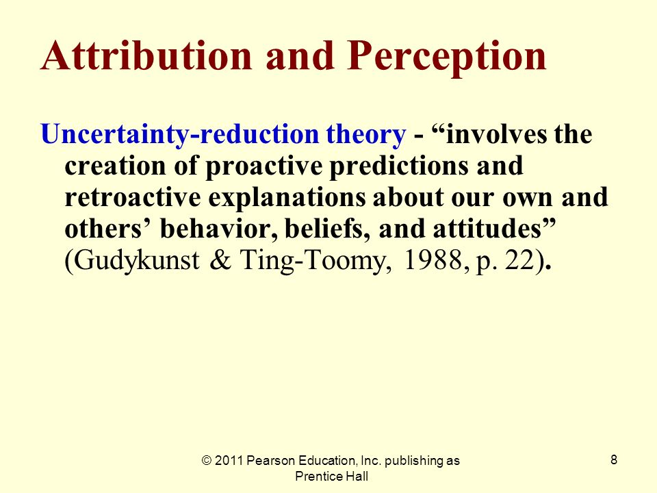 © 2011 Pearson Education, Inc. publishing as Prentice Hall 8 Attribution and Perception Uncertainty-reduction theory - involves the creation of proact