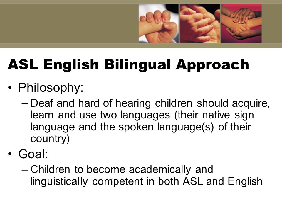 ASL English Bilingual Approach Philosophy: –Deaf and hard of hearing children should acquire, learn and use two languages (their native sign language