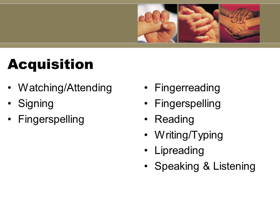 Acquisition Watching/Attending Signing Fingerspelling Fingerreading Fingerspelling Reading Writing/Typing Lipreading Speaking & Listening