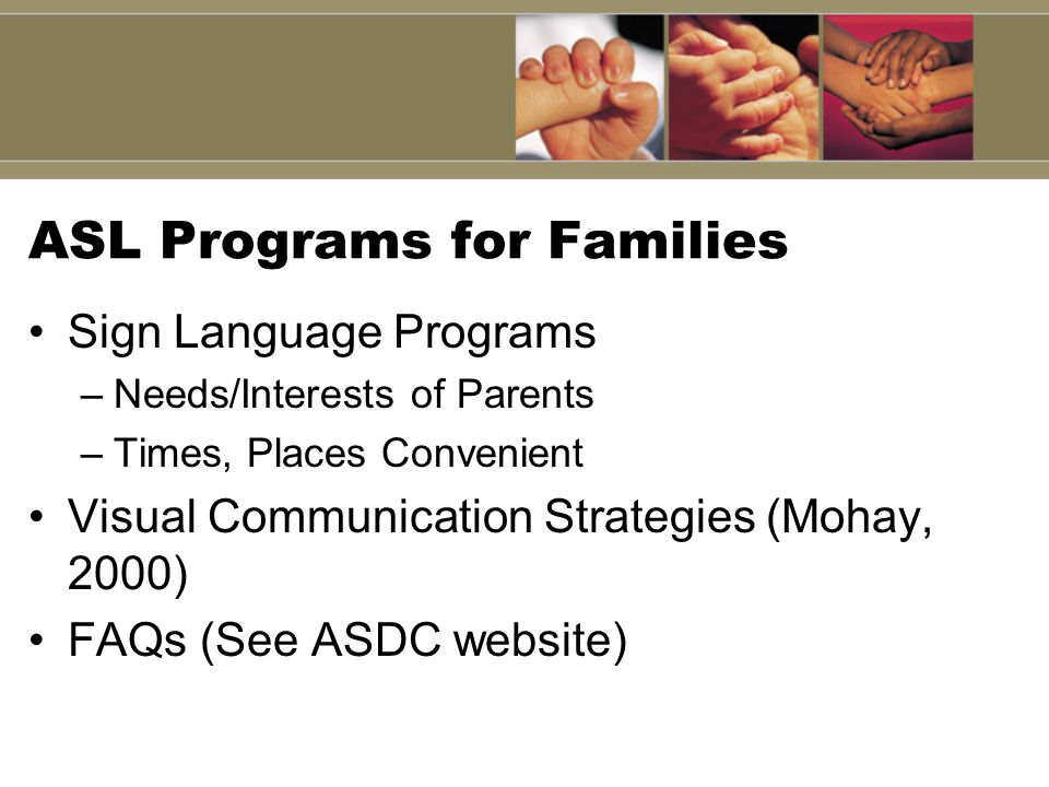 ASL Programs for Families Sign Language Programs –Needs/Interests of Parents –Times, Places Convenient Visual Communication Strategies (Mohay, 2000) F