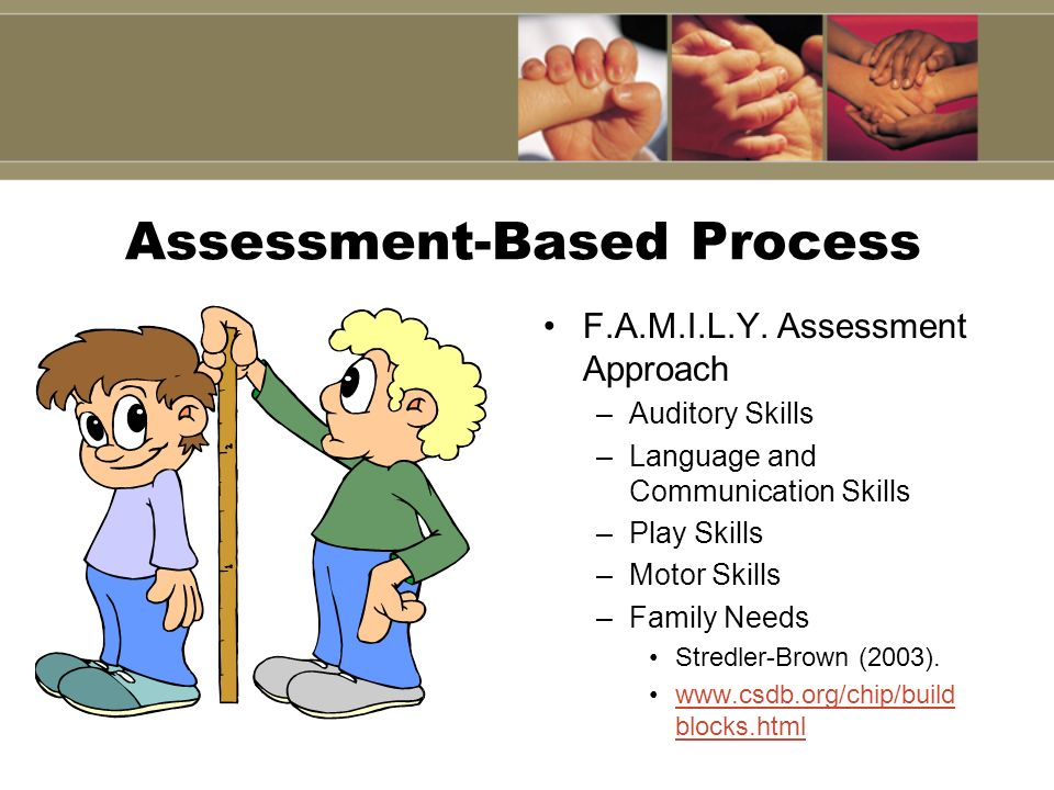 Assessment-Based Process F.A.M.I.L.Y. Assessment Approach –Auditory Skills –Language and Communication Skills –Play Skills –Motor Skills –Family Needs