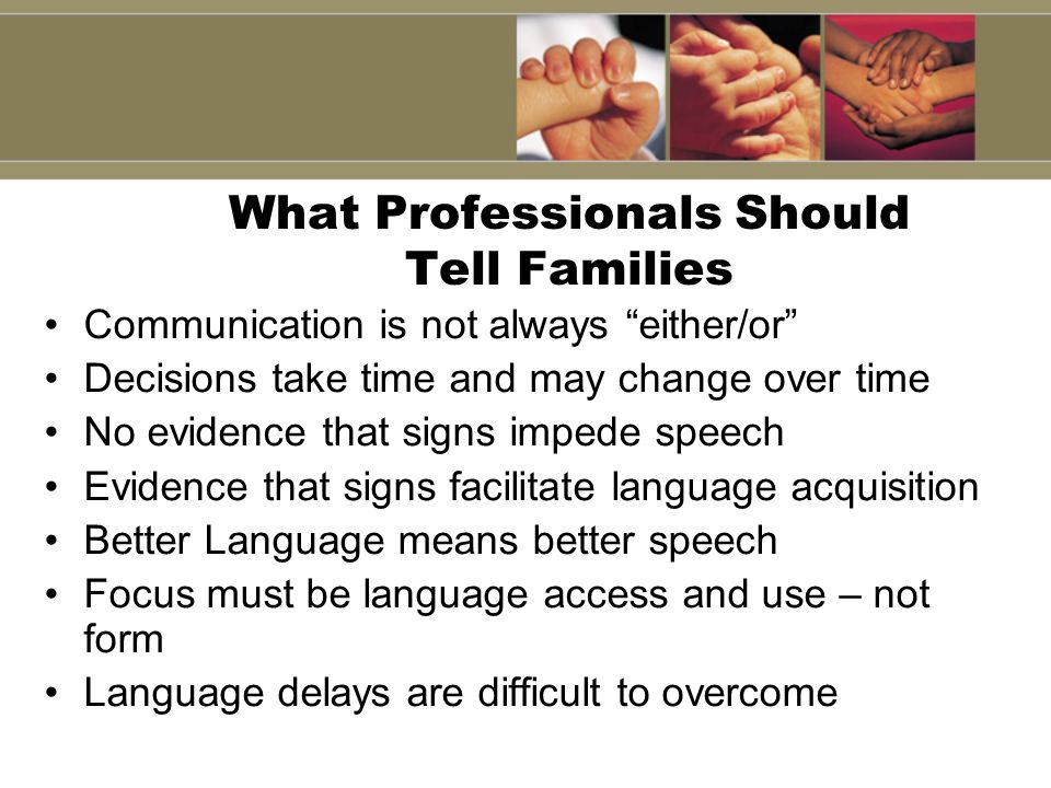 What Professionals Should Tell Families Communication is not always either/or Decisions take time and may change over time No evidence that signs impe