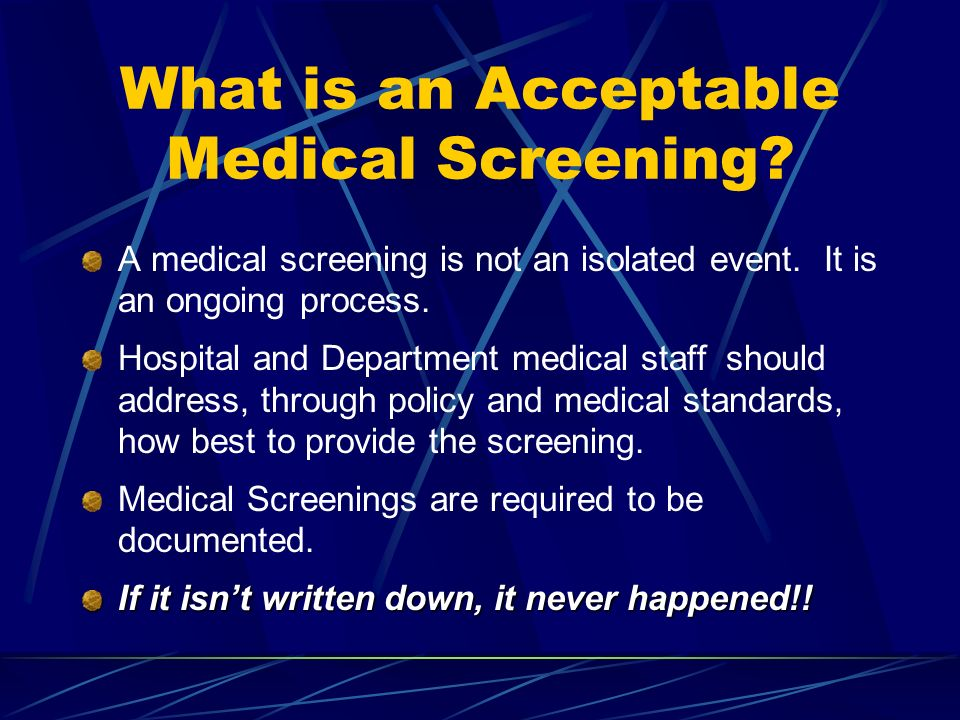 What is an Acceptable Medical Screening? A medical screening is not an isolated event. It is an ongoing process. Hospital and Department medical staff