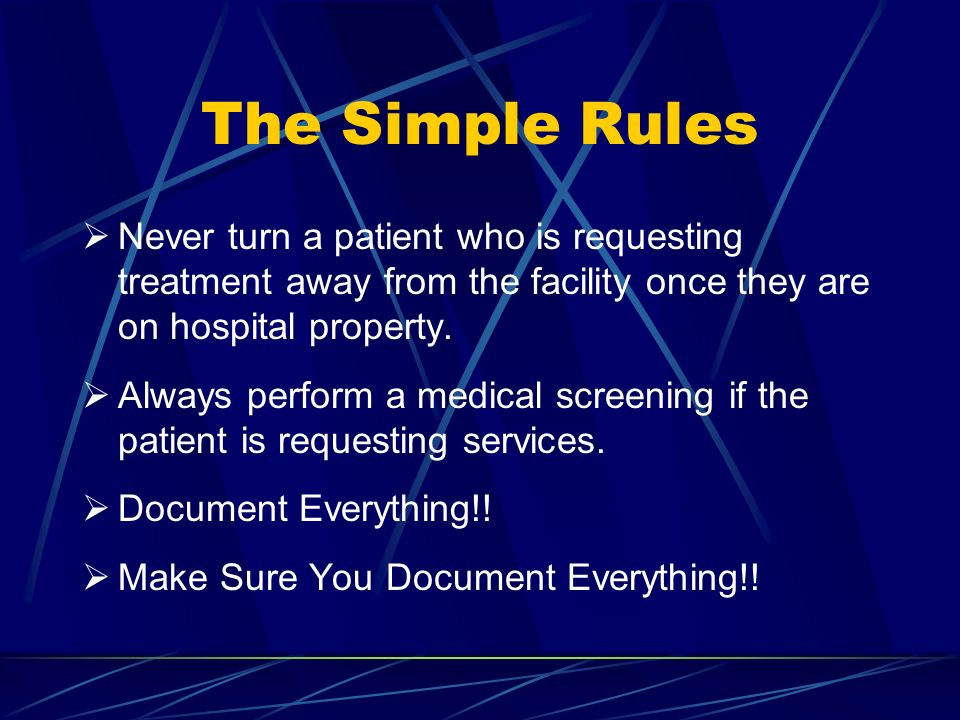 The Simple Rules Never turn a patient who is requesting treatment away from the facility once they are on hospital property. Always perform a medical