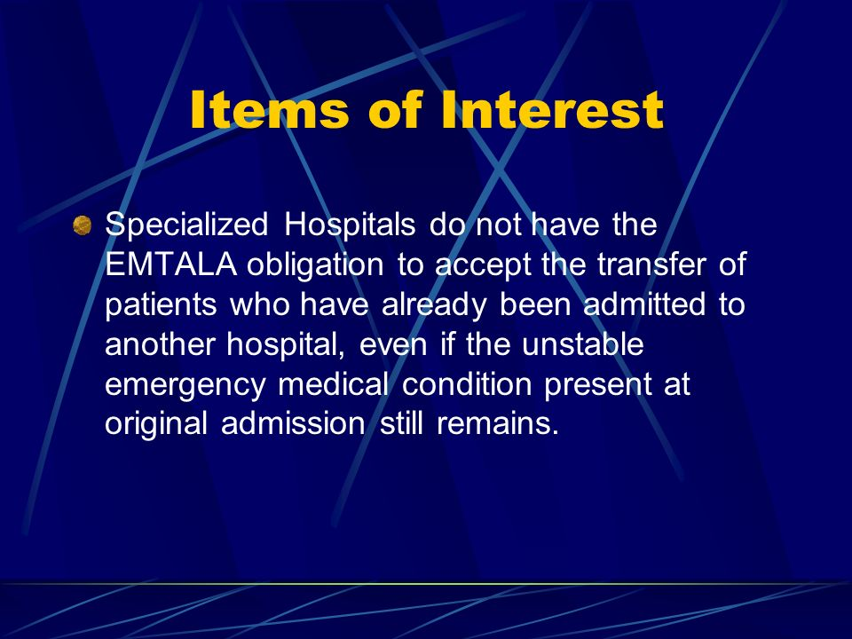 Items of Interest Specialized Hospitals do not have the EMTALA obligation to accept the transfer of patients who have already been admitted to another