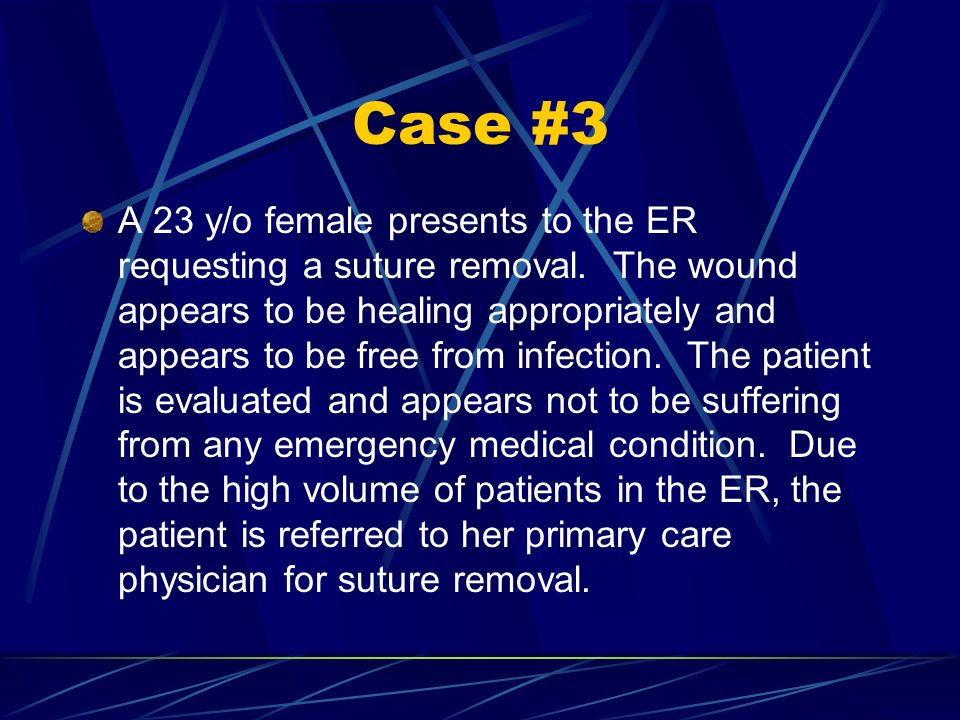 Case #3 A 23 y/o female presents to the ER requesting a suture removal. The wound appears to be healing appropriately and appears to be free from infe