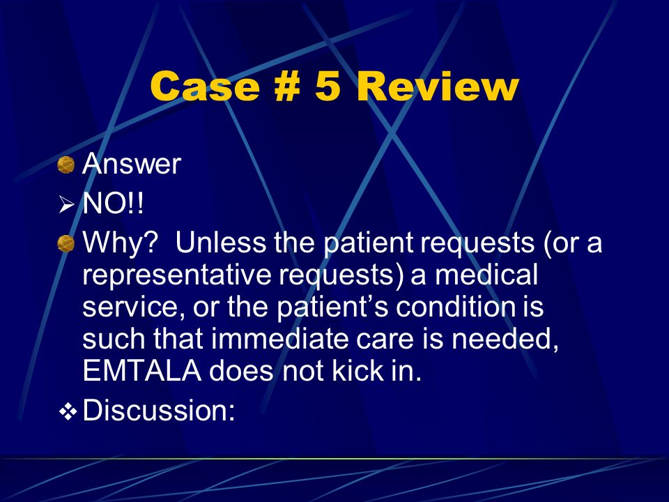 Case # 5 Review Answer NO!! Why? Unless the patient requests (or a representative requests) a medical service, or the patients condition is such that