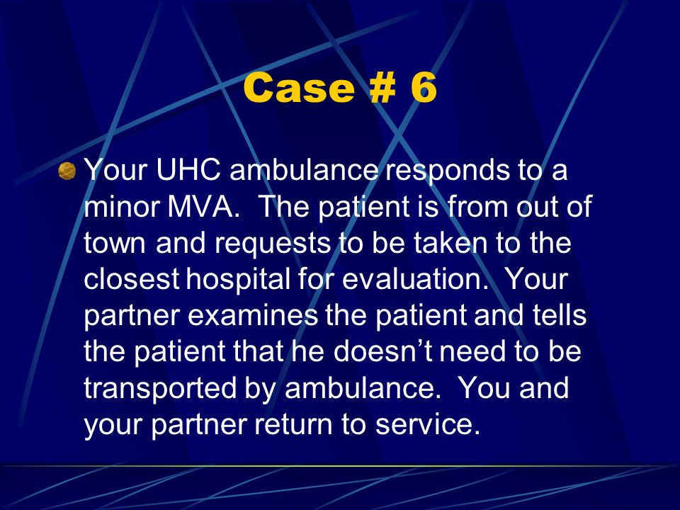 Case # 6 Your UHC ambulance responds to a minor MVA. The patient is from out of town and requests to be taken to the closest hospital for evaluation.