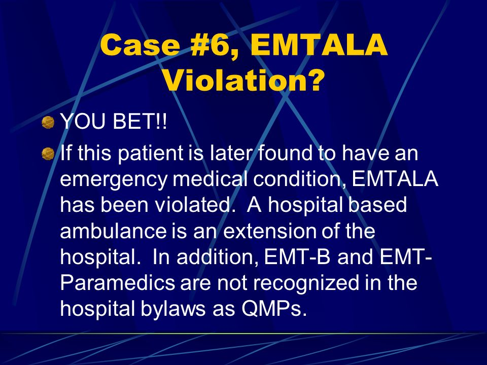 Case #6, EMTALA Violation? YOU BET!! If this patient is later found to have an emergency medical condition, EMTALA has been violated. A hospital based