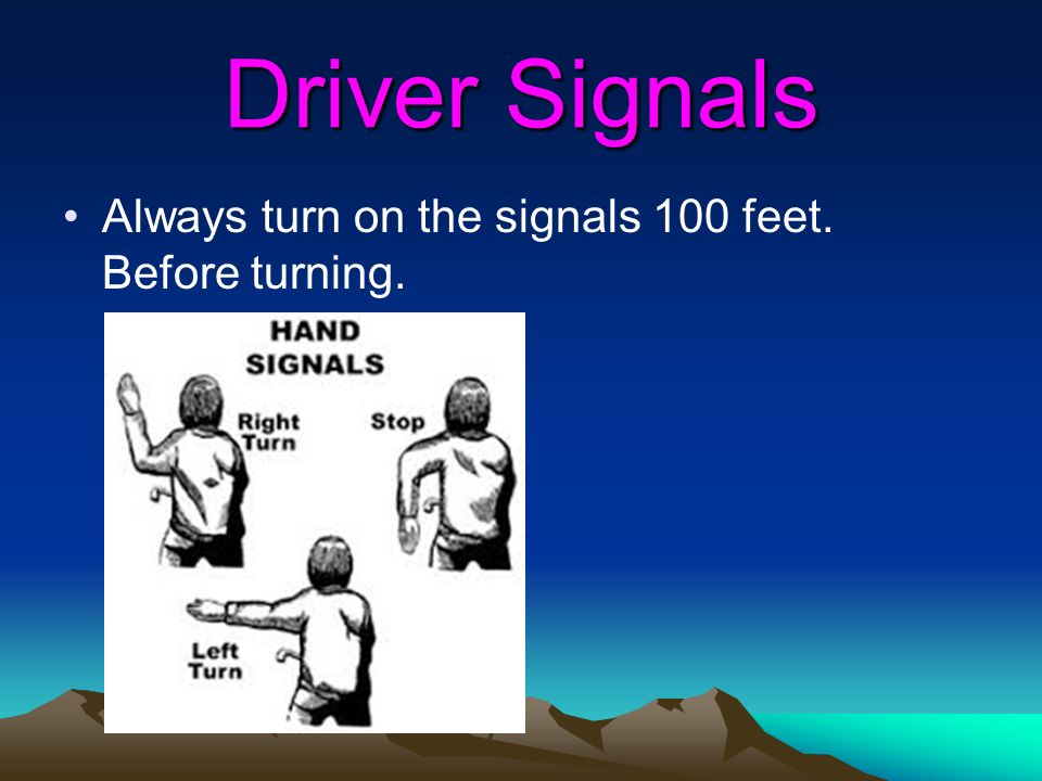 Driver Signals Always turn on the signals 100 feet. Before turning.