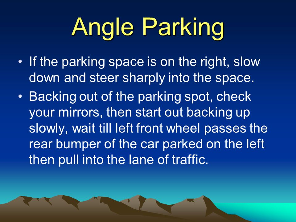 Angle Parking If the parking space is on the right, slow down and steer sharply into the space. Backing out of the parking spot, check your mirrors, t