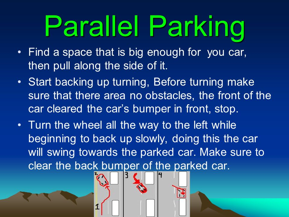 Parallel Parking Find a space that is big enough for you car, then pull along the side of it. Start backing up turning, Before turning make sure that