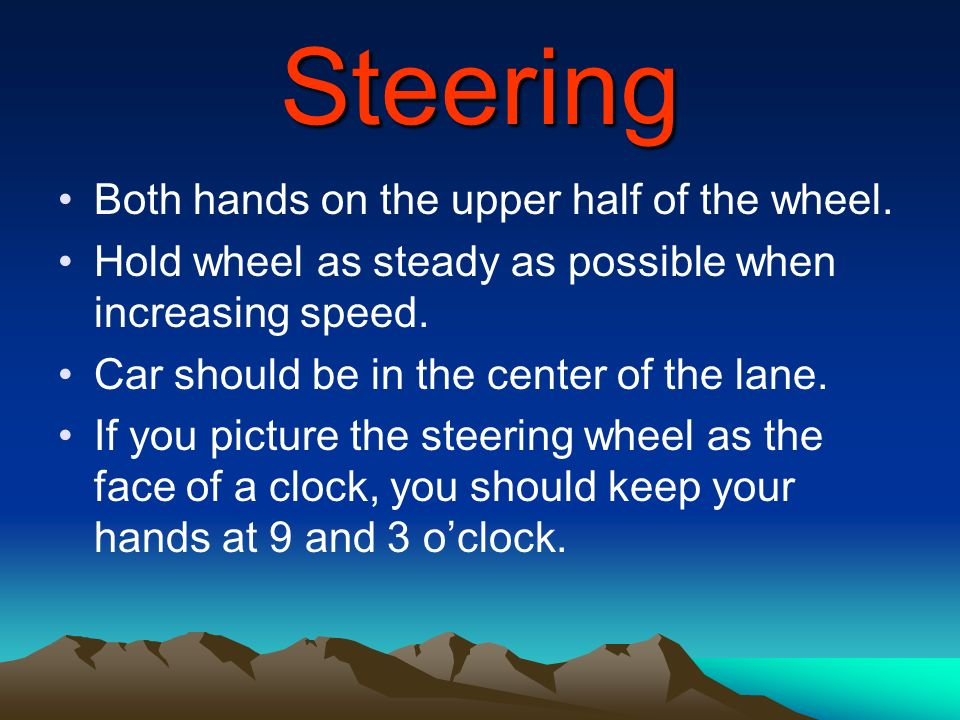 Steering Both hands on the upper half of the wheel. Hold wheel as steady as possible when increasing speed. Car should be in the center of the lane. I