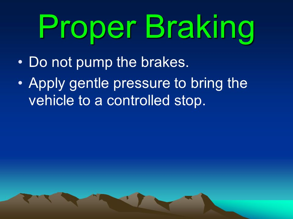 Proper Braking Do not pump the brakes. Apply gentle pressure to bring the vehicle to a controlled stop.