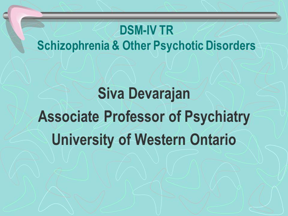 DSM-IV TR Schizophrenia & Other Psychotic Disorders Siva Devarajan Associate Professor of Psychiatry University of Western Ontario