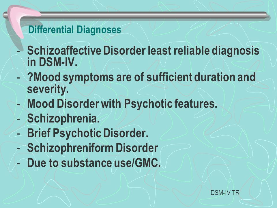 Differential Diagnoses - Schizoaffective Disorder least reliable diagnosis in DSM-IV. - ?Mood symptoms are of sufficient duration and severity. - Mood