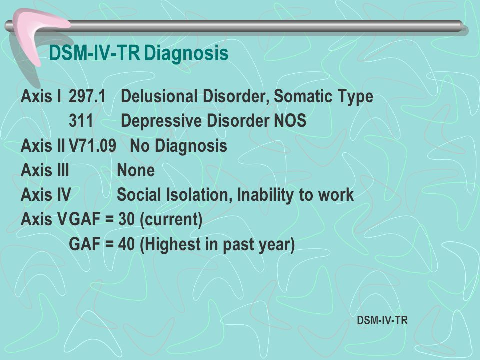 DSM-IV-TR Diagnosis Axis I297.1 Delusional Disorder, Somatic Type 311 Depressive Disorder NOS Axis IIV71.09 No Diagnosis Axis IIINone Axis IVSocial Is