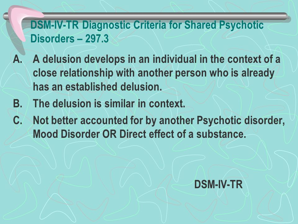 DSM-IV-TR Diagnostic Criteria for Shared Psychotic Disorders – 297.3 A.A delusion develops in an individual in the context of a close relationship wit
